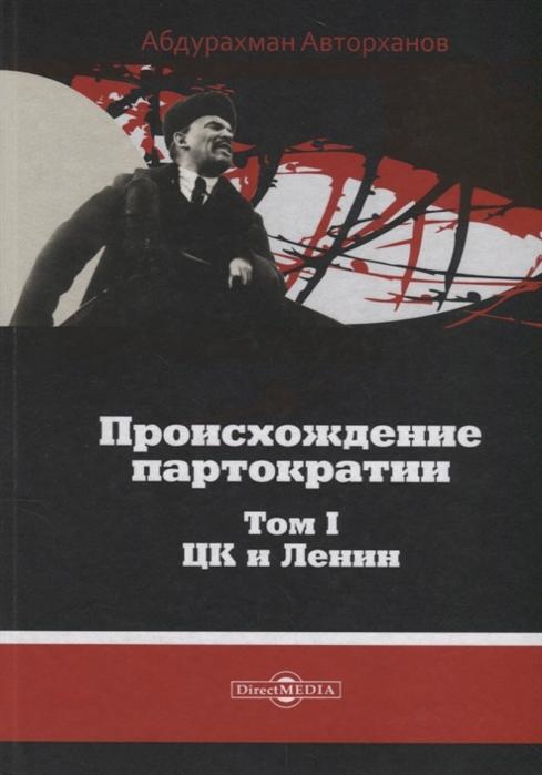 Происхождение партократии Том 1 ЦК и Ленин