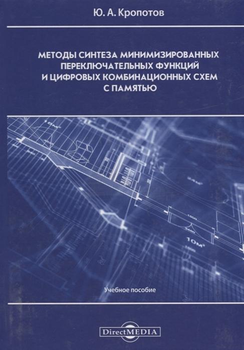 Кропотов Ю. Методы синтеза минимизированных переключательных функций и цифровых комбинационных схем с памятью учебное пособие