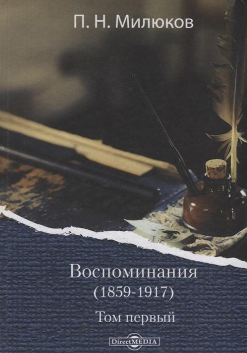 Милюков П. Воспоминания 1859-1917 Том первый п н милюков п н милюков воспоминания