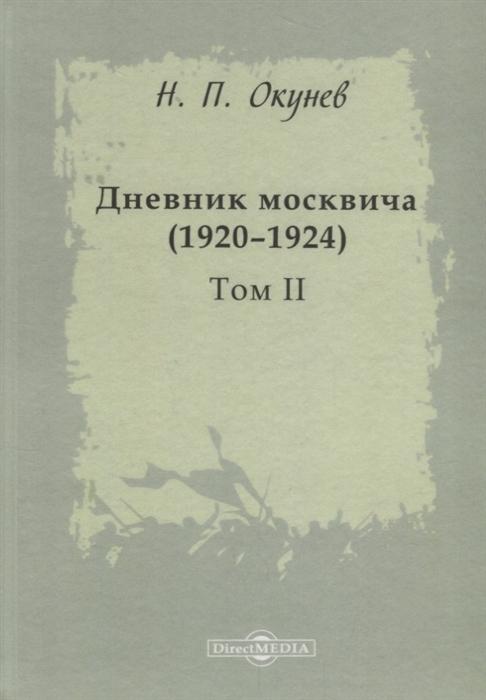 Окунев Н. Дневник москвича 1920 1924 Том II окунев н дневник москвича 1917 1920 том i