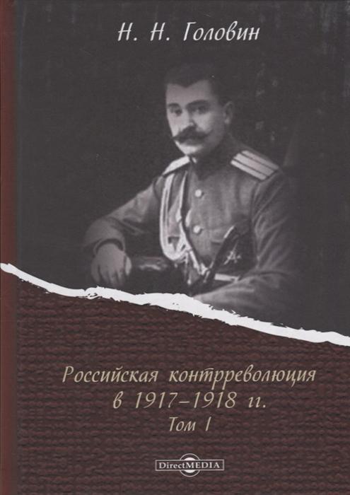 Российская контрреволюция в 1917 1918 годы Том 1