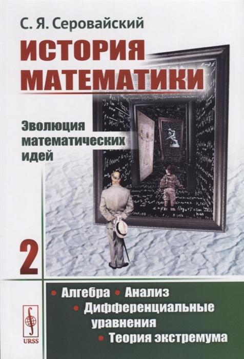 Серовайский С. История математики Эволюция математических идей Книга 2 Алгебра Анализ Дифференциальные уравнения Теория экстремума