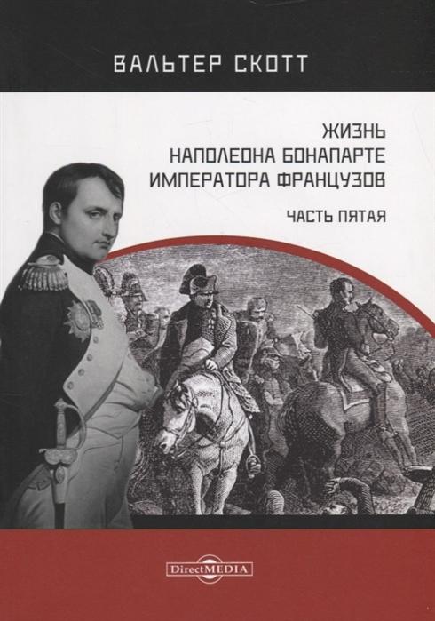 Жизнь Наполеона Бонапарте императора французов Часть 5