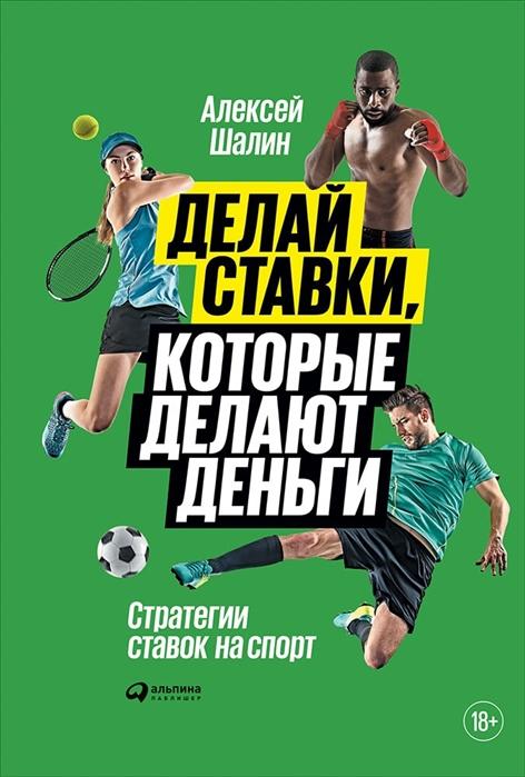 Шалин А. Делай ставки которые делают деньги Стратегии ставок на спорт