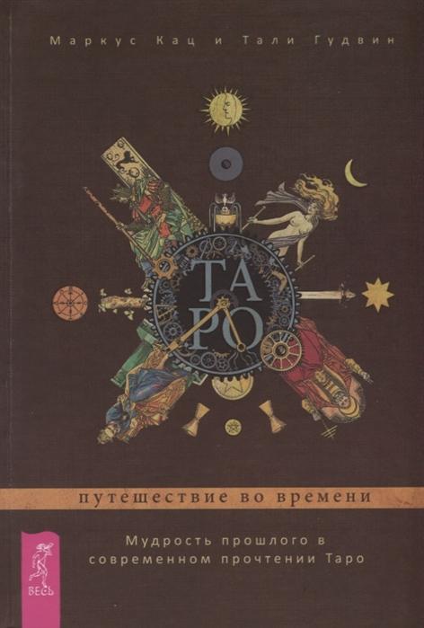 Кац М., Гудвин Т. Таро путешествие во времени Мудрость прошлого в современном прочтении Таро