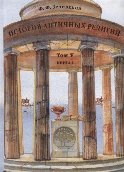 Зелинский Ф. История античных религий Том V Книга 2