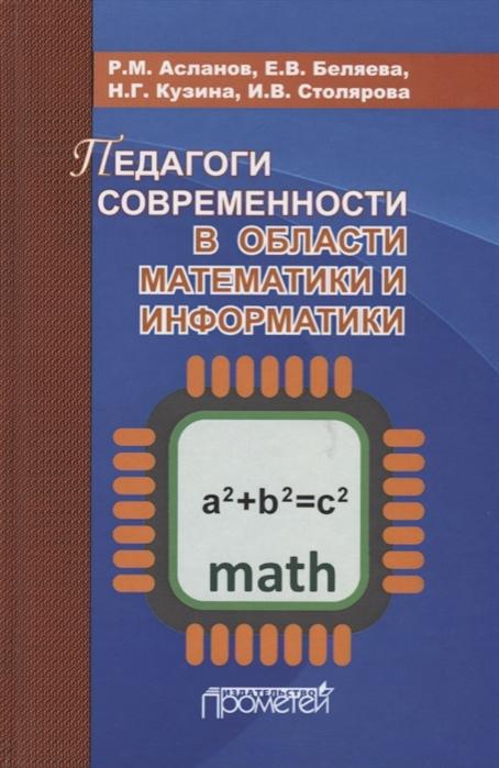 Асланов Р., Беляева Е., Кузина Н., Столярова И. Педагоги современности в области математики и информатики