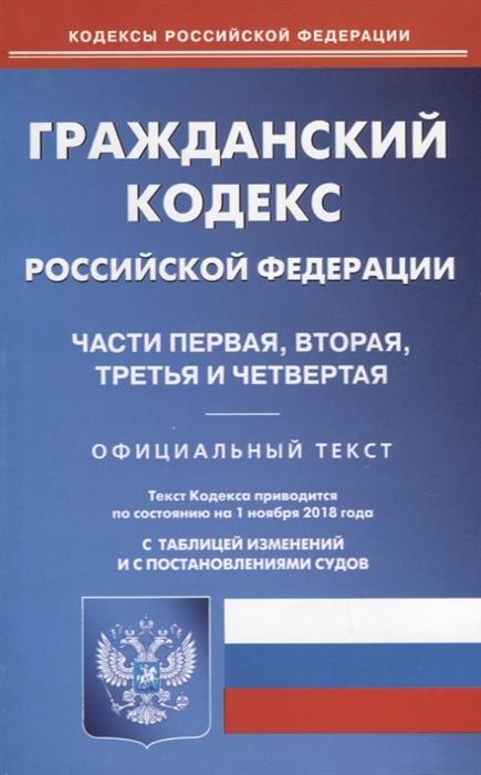 Гражданский кодекс Российской Федерации Части первая вторая третья и четвертая Официальный текст По состоянию на 01 ноября 2018 года С таблицей изменений и с постановлениями судов
