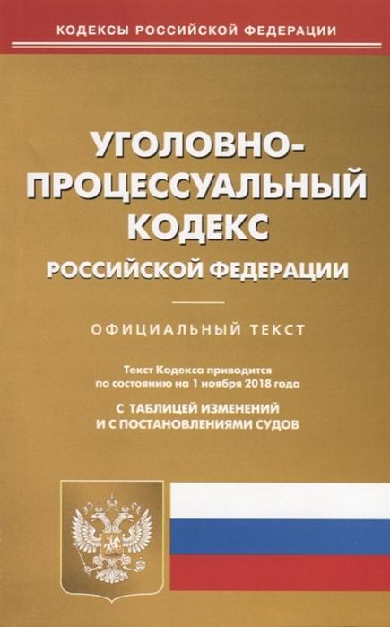 Уголовно-процессуальный кодекс Российской Федерации Официальный текст Текст Кодекса приводится по состоянию на 01 ноября 2018 года С таблицей изменений и с постановлениями судов