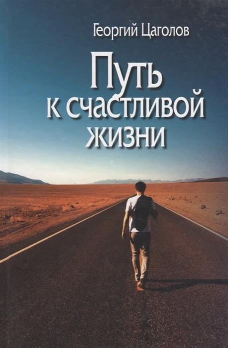 Цаголов Г. Путь к счастливой жизни усманова и простой путь к счастливой жизни дневник души на планете земля