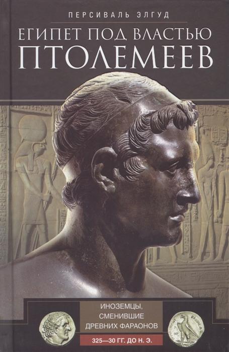 Элгуд П. Египет под властью Птолемеев Иноземцы сменившие древних фараонов 325 30 гг до н э
