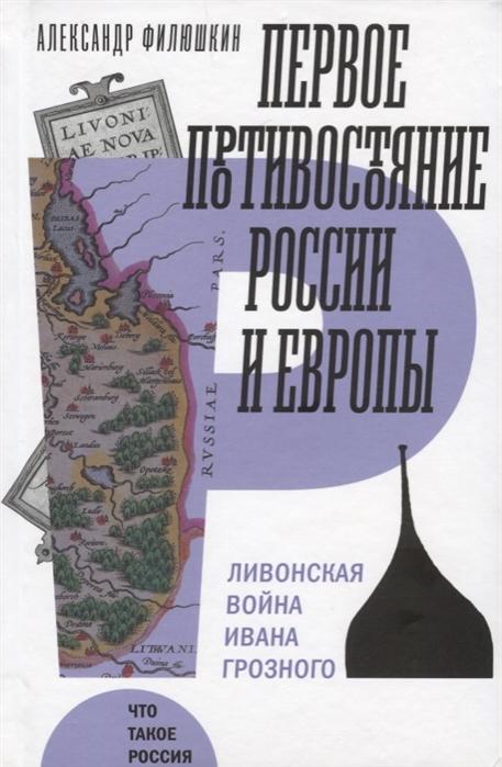 Филюшкин А. Первое противостояние России и Европы Ливонская война Ивана Грозного