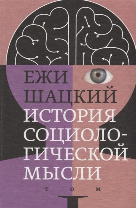 Шацкий Е. История социологической мысли Том 1 ежи шацкий история социологической мысли в 2 томах том 2