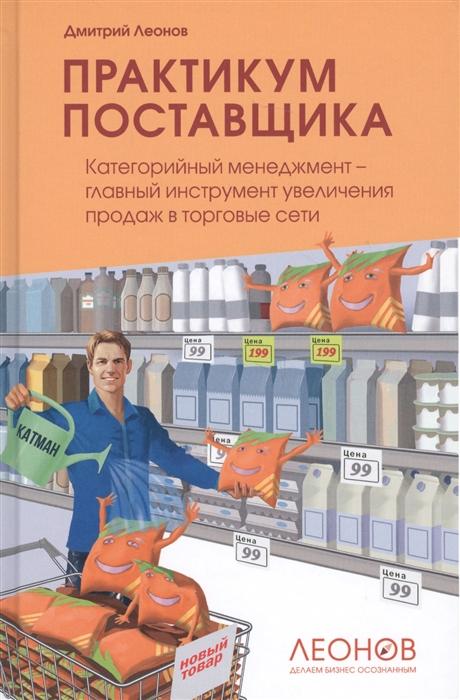 Леонов Д. Практикум поставщика Категорийный менеджмент - главный инструмент увеличения продаж в торговые сети