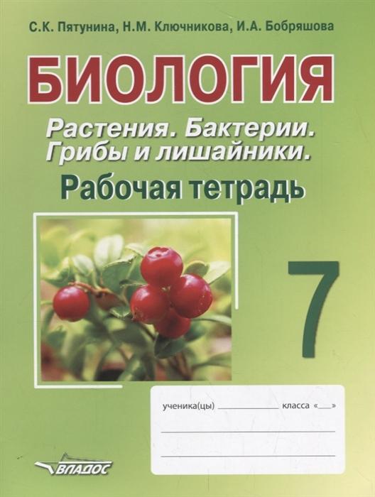 Пятунина С., Ключникова Н., Бобряшова И. Биология 7 класс Растения Бактерии Грибы и лишайники Рабочая тетрадь