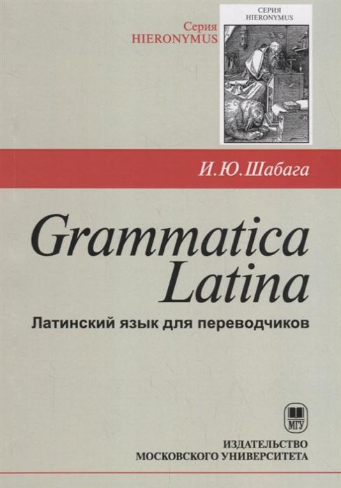 Шабага И. Grammatica Latina Латинский язык для переводчиков
