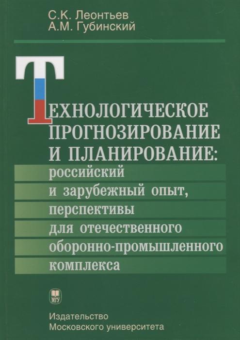Леонтьев С., Губинский А. Технологическое прогнозирование и планирование российский и зарубежный опыт перспективы для отечественного оборонно-промышленного комплекса цены