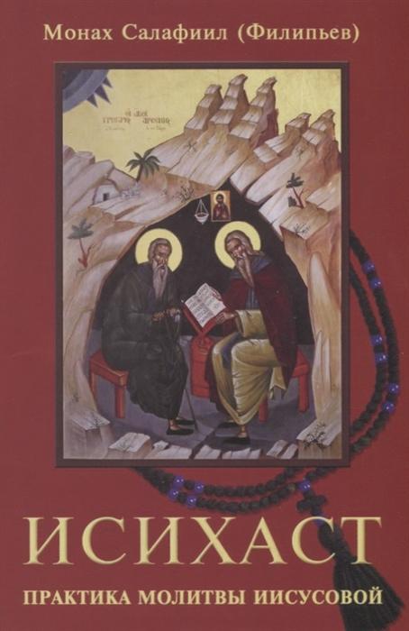 Монах Салафиил (Филипьев) Исихаст Практика молитвы Иисусовой монах салафиил филипьев прощай навсегда поэзия цвета слез и звезд личное