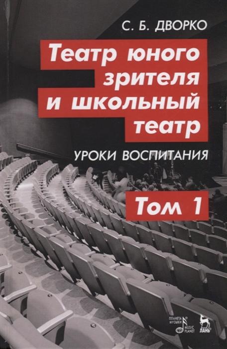 Дворко С. Театр юного зрителя и школьный театр Уроки воспитания Том 1 Учебное пособие