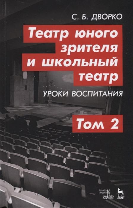 Дворко С. Театр юного зрителя и школьный театр Уроки воспитания Том 2 Учебное пособие