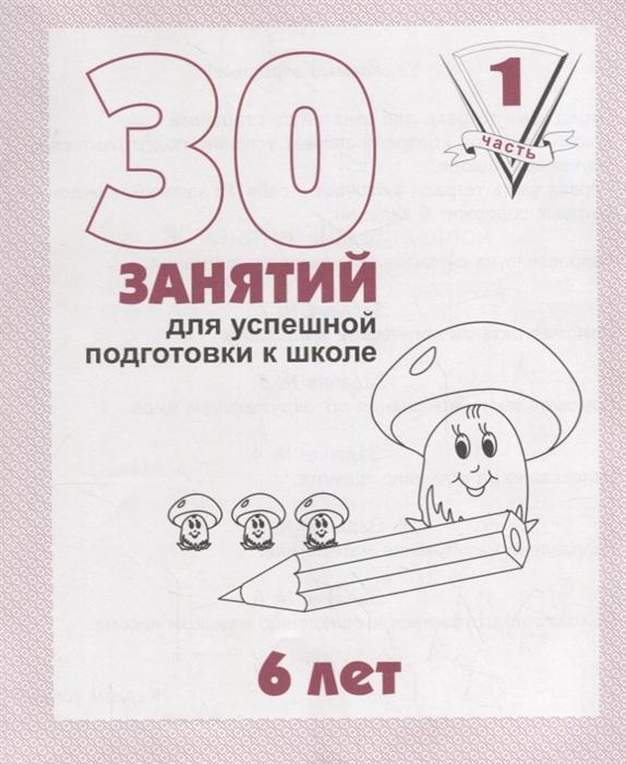 купить Гаврина С., Кутявина Н., Топоркова И. и др. 30 занятий для успешной подготовки к школе 6 лет Часть 1 по цене 22 рублей