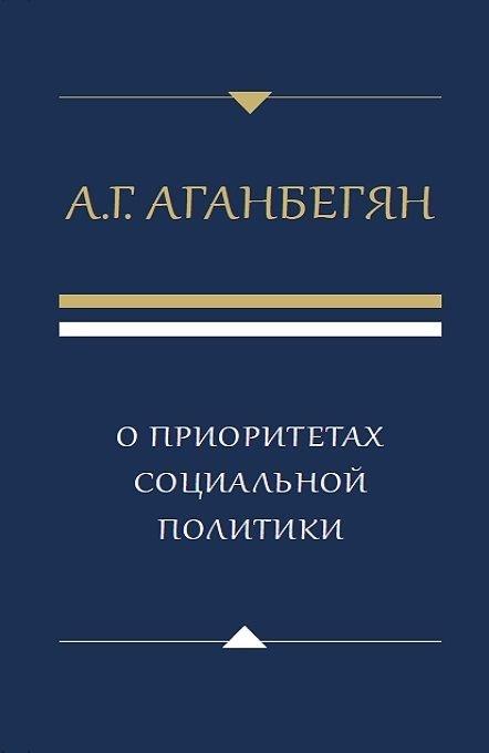 Аганбегян А. О приоритетах социальной политики аганбегян а сибирь не понаслышке