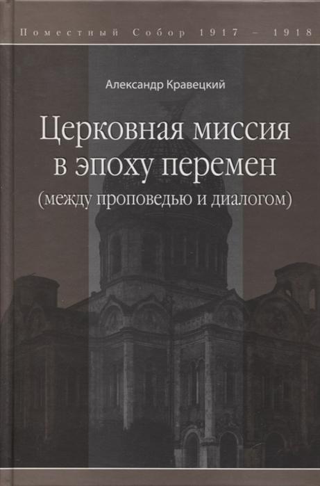 Кравецкий А. Церковная миссия в эпоху перемен между проповедью и диалогом человек общество книга в эпоху перемен