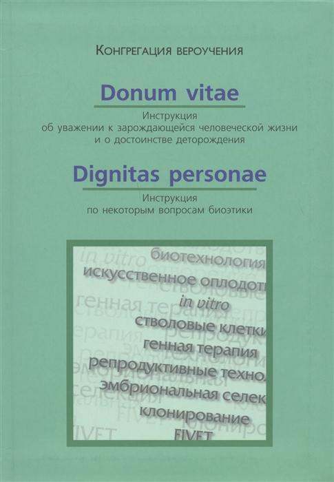 Donum Vitae Инструкция об уважении к зарождающейся человеческой жизни Dignitas Personae Инструкция по некоторым вопросам биоэтики