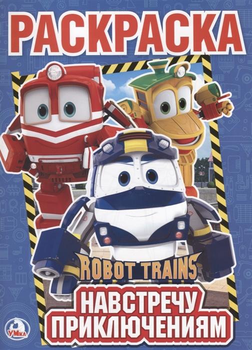 Хомякова К. (ред.) Robot Trains Навстречу приключениям Раскраска измайлова е ред моя большая книга игр мельница навстречу приключениям лестница лошадки от 2 до 6 игроков