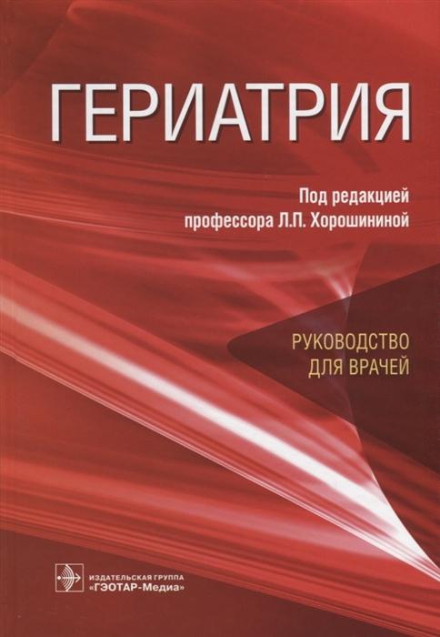 Хорошинина Л. (ред.) Гериатрия Руководство для врачей