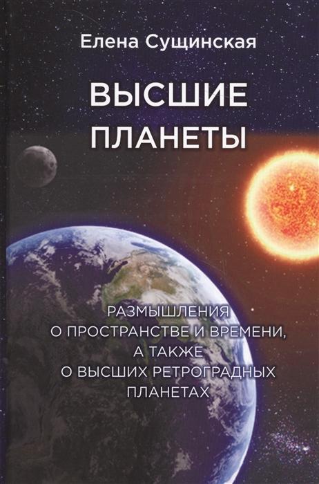 Сущинская Е. Высшие планеты Размышления о пространстве и времени а также о высших ретроградных планетах е левитан малышам о звездах и планетах