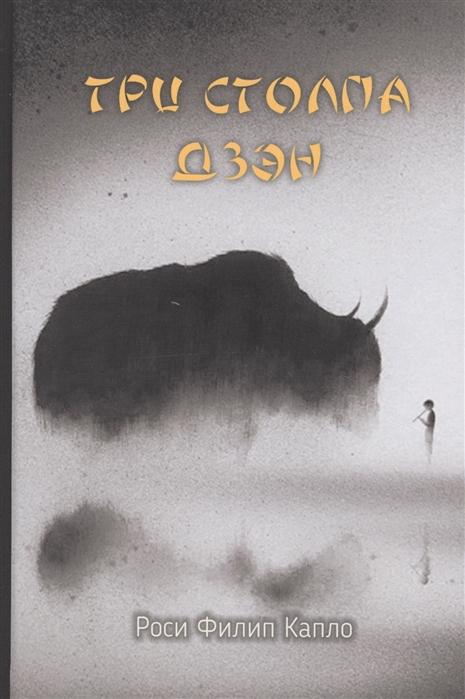 Роси Филип Капло Три столпа дзэн Учение практика и просветление учение чань и дзэн ввод в учение лу куань юй