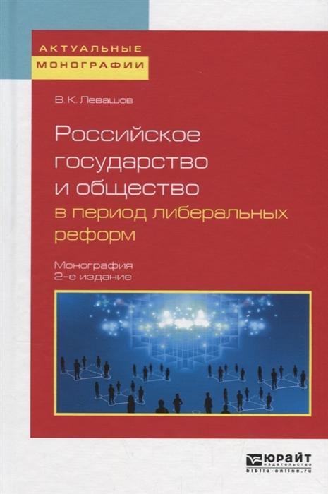 Левашов В. Российское государство и общество в период либеральных реформ Монография стоимость