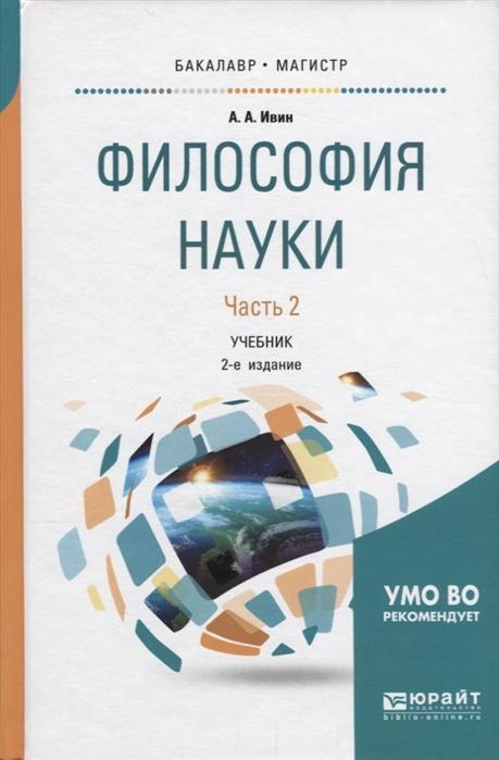 Ивин А. Философия науки В 2 частях Часть 2 Учебник для бакалавриата и магистратуры