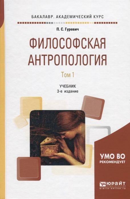 Гуревич П. Филосовская антропология В 2 томах Том 1 Учебник для академического бакалавриата