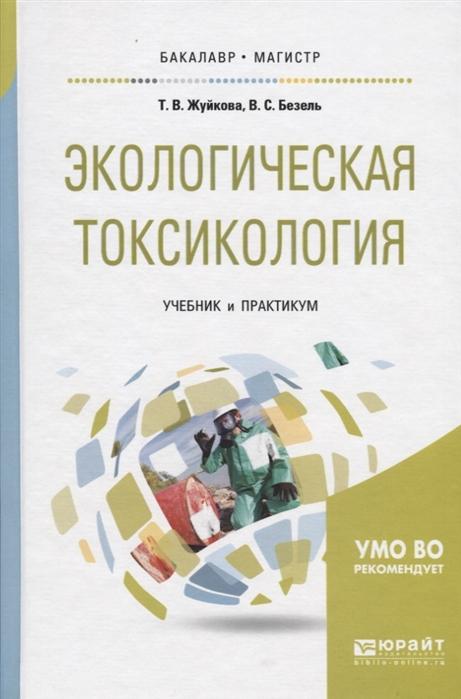 Жуйкова Т., Безель В. Экологическая токсикология Учебник и практикум для бакалавриата и магистратуры