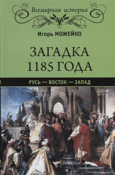 Можейко И. Загадка 1185 года Русь - Восток - Запад восток запад историко литературный альманах 2013 2014