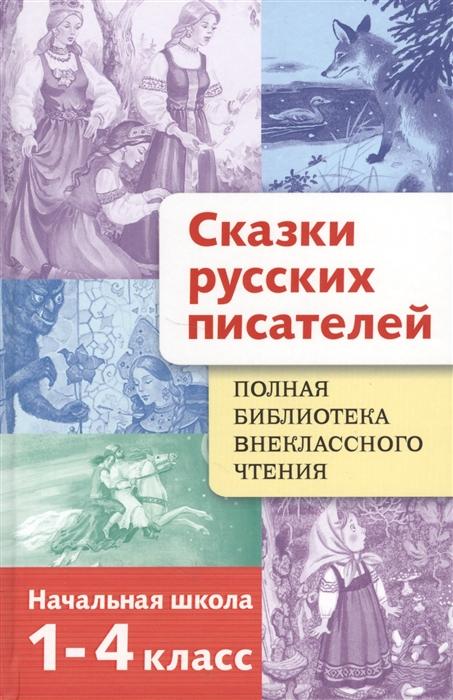 Сказки русских писателей Полная библиотека внеклассного чтения Начальная школа 1-4 классы
