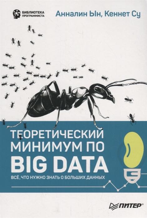 Ын А. Су К. Теоретический минимум по Big Data Все что нужно знать о больших данных cтивенс давидовиц с все лгут поисковики big data и интернет знают о вас все isbn 9785040908363
