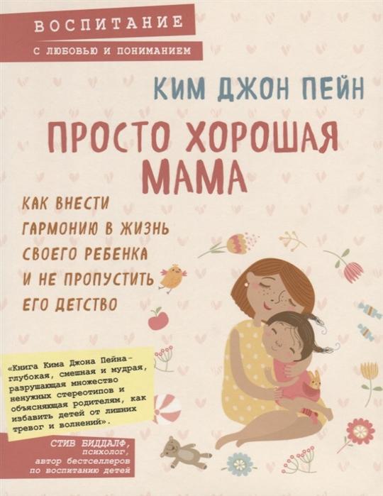 Просто хорошая мама Как внести гармонию в жизнь своего ребенка и не пропустить его детство