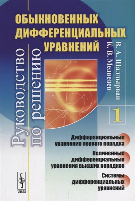 Руководство по решению обыкновенных дифференциальных уравнений Дифференциальные уравнения первого порядка Нелинейные дифференциальные уравнения высших порядков Системы дифференциальных уравнений Книга 1