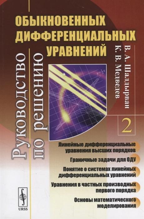 Шалдырван В., Медведев К. Руководство по решению обыкновенных дифференциальных уравнений Линейные дифференциальные уравнения высших порядков Граничные задачи для ОДУ Понятие о системах линейных дифференциальных уравнений Уравнения в частных производных первого порядка Книга 2 цена