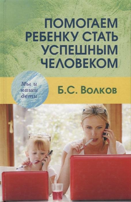 Фото - Волков Б. Помогаем ребенку стать успешным человеком б с волков психология подросткового возраста