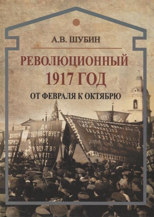 Шубин А. Революционный 1917 год От Февраля к Октябрю