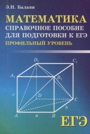 Балаян Э. Математика Справочное пособие для подготовки к ЕГЭ профильный уровень
