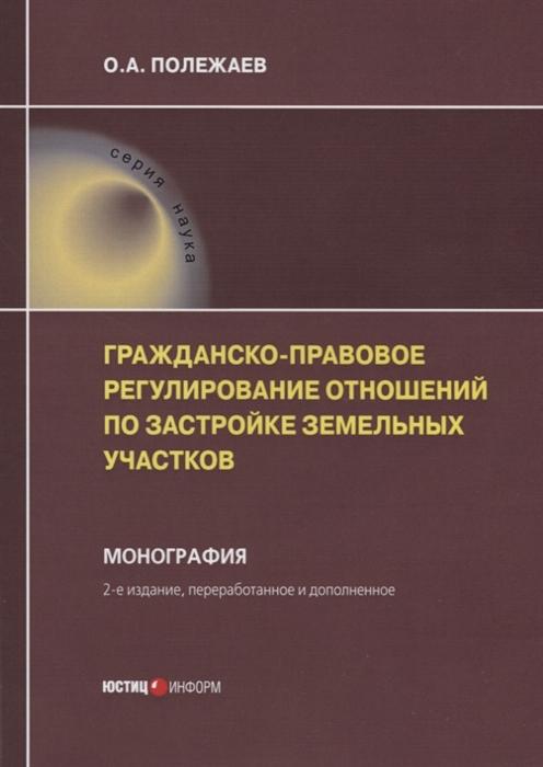 Полежаев О. Гражданско-правовое регулирование отношений по застройке земельных участков Монография