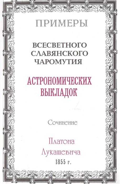 Примеры всесветного славянского чаромутия астрономических выкладок Сочинение Платона Лукашевича