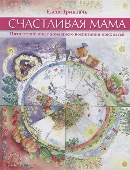 Гринталь Е. Счастливая мама Пятилетний опыт домашнего воспитания моих детей printio счастливая жена и мама