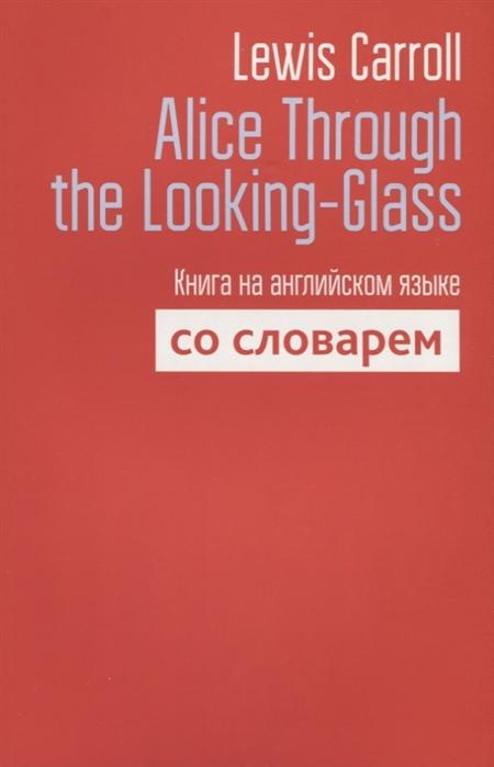 Carroll L. Alice Through the Looking-Glass Книга на английском языке со словарем carroll l alice s adventures in wonderland through the looking glass книга на английском языке