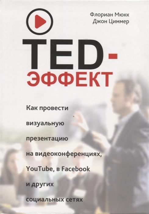 Мюкк Ф., Циммер Дж. TED-эффект Как провести визуальную презентацию на видеоконференциях YouTube в Facebook и других социальных сетях рок дж в сетях жгучего влечения
